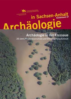 Archäologie in der Flussaue. 20 Jahre Hochwasserschutz und Ortsumgehung Eutzsch (Archäologie in Sachsen Anhalt / Sonderb. 27) von Friederich,  Susanne, Meller,  Harald