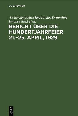 Bericht über die Hundertjahrfeier 21.–25. April, 1929 von Archaeologisches Institut des Deutschen Reiches, Rodenwaldt,  Gerhart