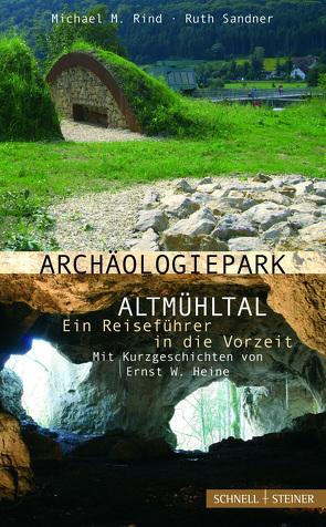 Archäologiepark Altmühltal – Ein Reiseführer in die Vorzeit von Heine,  E. W., Rind,  Michael M., Sandner,  Ruth
