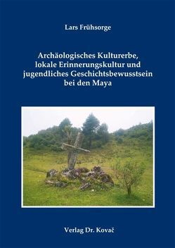 Archäologisches Kulturerbe, lokale Erinnerungskultur und jugendliches Geschichtsbewusstsein bei den Maya von Frühsorge,  Lars