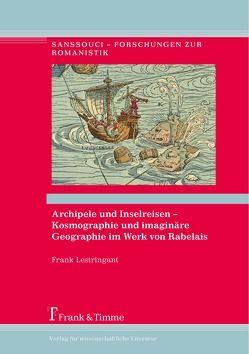 Archipele und Inselreisen – Kosmographie und imaginäre Geographie im Werk von Rabelais von Klettke,  Cornelia, Lestringant,  Frank