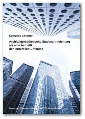 Architekturästhetische Stadtwahrnehmung als eine Ästhetik der kulturellen Differenz von Lehmann,  Katharina