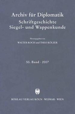 Archiv für Diplomatik, Schriftgeschichte, Siegel- und Wappenkunde 53 (2007) von Koch,  Walter, Kölzer,  Theo
