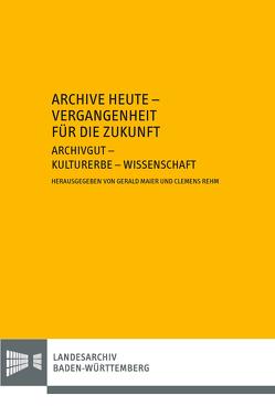 Archive heute – Vergangenheit für die Zukunft. Archivgut – Kulturerbe – Wissenschaft von Maier,  Gerald, Rehm,  Clemens