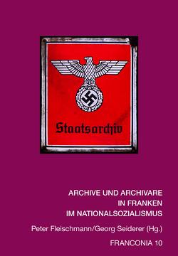 ARCHIVE UND ARCHIVARE IN FRANKEN IM NATIONALSOZIALISMUS von Fleischmann,  Peter, Seiderer,  Georg