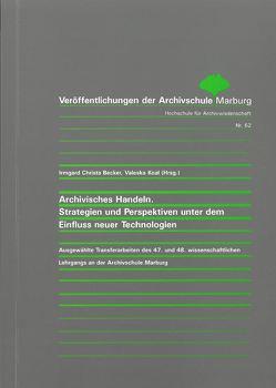 Archivisches Handeln. Strategien und Perspektiven unter dem Einfluss neuer Technologien von Becker,  Irmgard Christa, Koal,  Valeska