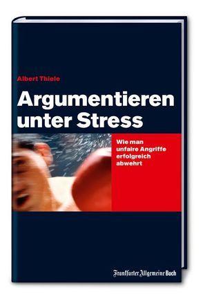 Argumentieren unter Stress: Wie man unfaire Angriffe erfolgreich abwehrt von Thiele,  Albert