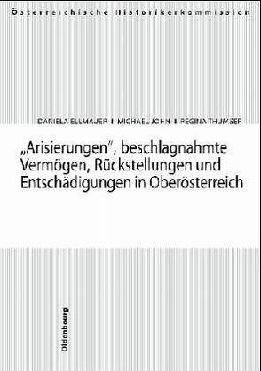Arisierungen, beschlagnahmte Vermögen, Rückstellungen und Entschädigungen in Oberösterreich von Ellmauer,  Daniela, John,  Michael, Thumser,  Regina