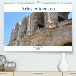 Arles entdecken (Premium, hochwertiger DIN A2 Wandkalender 2020, Kunstdruck in Hochglanz) von Bartruff,  Thomas