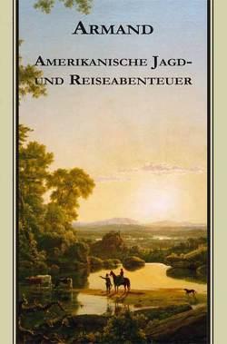 Armands Werke / Amerikanische Jagd- und Reiseabenteuer von Debelius,  Ulf, Strubberg,  Fredéric Armand