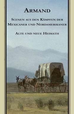 Armands Werke / Scenen aus den Kämpfen der Mexicaner und Nordamerikaner. Alte und Neue Heimath von Debelius,  Ulf, Strubberg,  Fredéric Armand