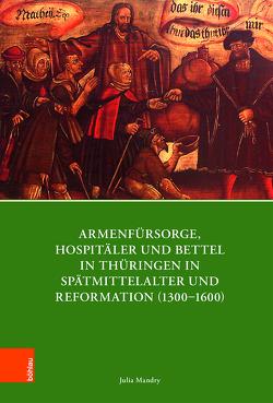 Armenfürsorge, Hospitäler und Bettel in Thüringen in Spätmittelalter und Reformation (1300-1600) von Mandry,  Julia