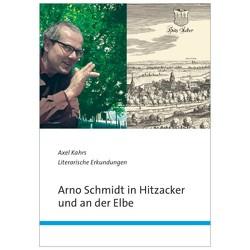Arno Schmidt in Hitzacker und an der Elbe von Kahrs,  Axel