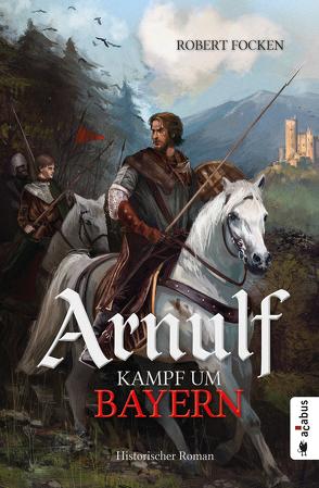 Arnulf. Kampf um Bayern von Focken,  Robert