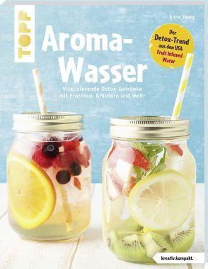 Aroma-Wasser. Vitalisierende Detox-Getränke mit Früchten, Kräutern und mehr von Iburg,  Anne
