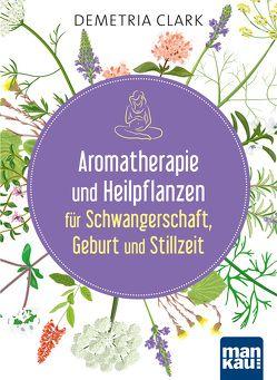 Aromatherapie und Heilpflanzen für Schwangerschaft, Geburt und Stillzeit von Clark,  Demetria