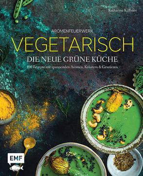 Aromenfeuerwerk – Vegetarisch – Die neue grüne Küche von Küllmer,  Katharina