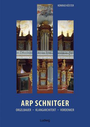 Arp Schnitger: Orgelbauer, Klangarchitekt, Vordenker, 1648–1719 von Küster,  Konrad