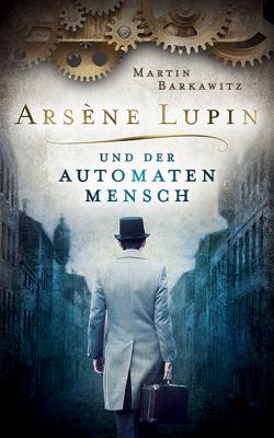Arsène Lupin und der Automatenmensch von Barkawitz,  Martin