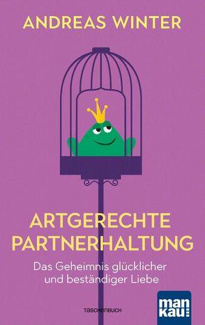 Artgerechte Partnerhaltung. Das Geheimnis glücklicher und beständiger Liebe von Winter,  Andreas