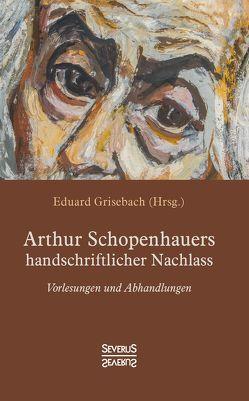 Arthur Schopenhauers handschriftlicher Nachlass von Grisebach,  Eduard, Schopenhauer,  Arthur