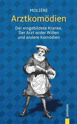 Arztkomödien: Molière: Der eingebildete Kranke, Der Arzt wider Willen u.a. Komödien von Molière,  Jean Baptiste