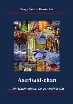 Aserbaidschan – ein Märchenland, das es wirklich gibt von Sade zu Romkerhall,  Tengis