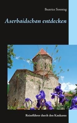 Aserbaidschan entdecken von Sonntag,  Beatrice