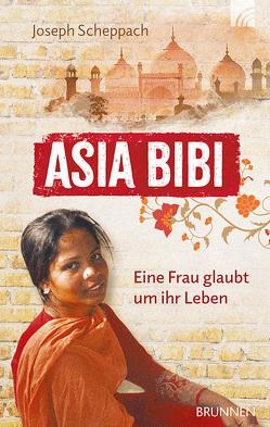 Asia Bibi. Eine Frau glaubt um ihr Leben von Scheppach,  Joseph