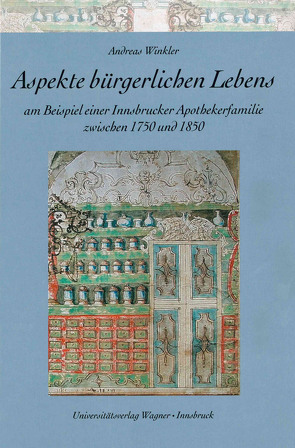 Aspekte bürgerlichen Lebens am Beispiel einer Innsbrucker Apothekerfamilie zwischen 1750 und 1850 von Winkler,  Andreas