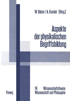 Aspekte der physikalischen Begriffsbildung von Balzer,  Wolfgang, Kamlah,  Andreas