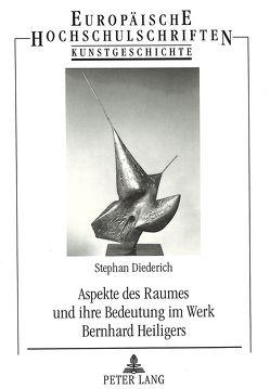Aspekte des Raumes und ihre Bedeutung im Werk Bernhard Heiligers von Diederich,  Stephan