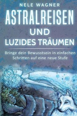 Astralreisen und luzides Träumen von Wagner,  Nele