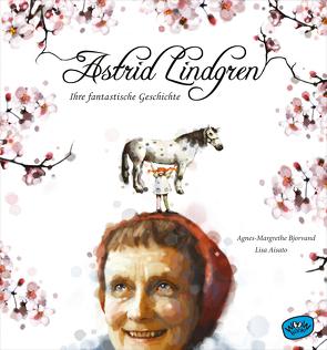 Astrid Lindgren. Ihre fantastische Geschichte von Aisato,  Lisa, Bjorvand,  Agnes-Margrethe, Bösche,  Neele