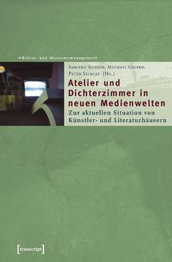 Atelier und Dichterzimmer in neuen Medienwelten von Autsch,  Sabiene, Grisko,  Michael, Seibert,  Peter