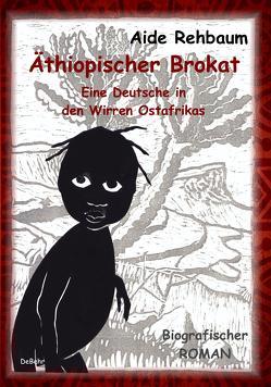Äthiopischer Brokat – Eine Deutsche in den Wirren Ostafrikas – Biografischer ROMAN von Rehbaum,  Aide