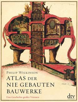 Atlas der nie gebauten Bauwerke von Wilkinson,  Philip, Wolff,  Lutz-W.