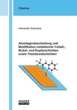 Atomlagenabscheidung und Modifikation metallischer Cobalt-, Nickel- und Kupferschichten sowie Titandioxidschichten von Sasinska,  Alexander