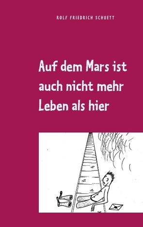 Auf dem Mars ist auch nicht mehr Leben als hier von Schuett,  Rolf Friedrich