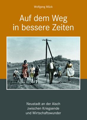 Auf dem Weg in bessere Zeiten – Neustadt an der Aisch zwischen Kriegsende und Wirtschaftswunder von Mück,  Wolfgang