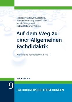 Auf dem Weg zu einer Allgemeinen Fachdidaktik von Abraham,  Ulf, Bayrhuber,  Horst, Frederking,  Volker, Jank,  Werner, Rothgangel,  Martin, Vollmer,  Helmut Johannes