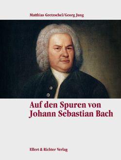 Auf den Spuren von Johann Sebastian Bach von Gretzschel,  Matthias, Jung,  Georg