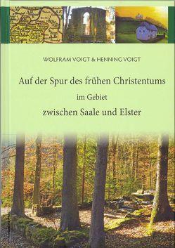 Auf der Spur des frühen Christentums im Gebiet zwischen Saale und Elster von Voigt,  Henning, Voigt,  Wolfram