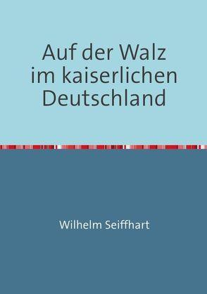 Auf der Walz im kaiserlichen Deutschland von Arnold,  Rolf H., Seiffhart,  Wilhelm