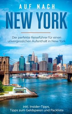 Auf nach New York: Der perfekte Reiseführer für einen unvergesslichen Aufenthalt in New York inkl. Insider-Tipps, Tipps zum Geldsparen und Packliste von Sonnenberg,  Ramona