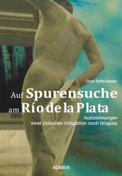 Auf Spurensuche am Río de la Plata. Aufzeichnungen einer jüdischen Emigration nach Uruguay von Ryffel-Rawak,  Doris