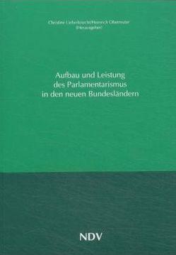 Aufbau und Leistung des Parlamentarismus in den neuen Bundesländern von Lieberknecht,  Christine, Oberreuter,  Heinrich