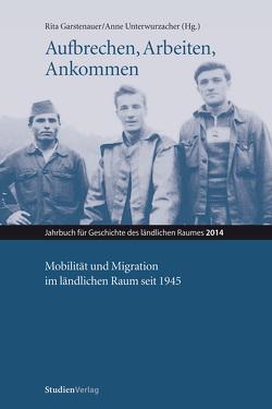 Aufbrechen, Arbeiten, Ankommen. Mobilität und Migration im ländlichen Raum seit 1945 von Garstenauer,  Rita, Unterwurzacher,  Anne