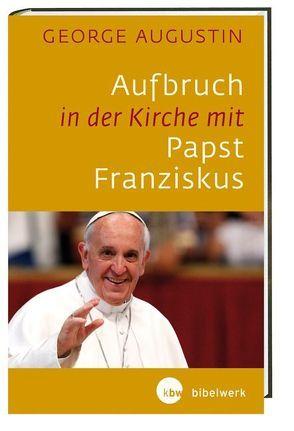 Aufbruch in der Kirche mit Papst Franziskus von Augustin,  George