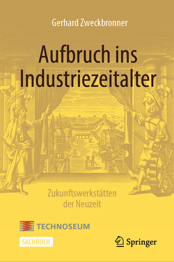 Aufbruch ins Industriezeitalter – Zukunftswerkstätten der Neuzeit von Zweckbronner,  Gerhard
